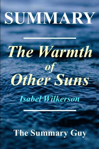 Summary - The Warmth of Other Suns: By Isabel Wilkerson - The Epic Story of America's Great Migration (The Warmth of Other Suns: A Complete Summary - Book, Paperback, Hardcover, Audible Book 1)