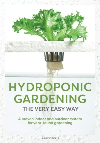 Hydroponic Gardening The Very Easy Way: A Proven Indoor and Outdoor System for Year-Round Gardening