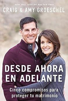 Desde ahora en adelante: Cinco compromisos para proteger tu matrimonio (Spanish Edition) by [Groeschel, Craig, Groeschel, Amy]