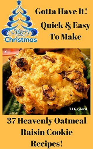 Gotta Have It Quick & Easy To Make 37 Heavenly Oatmeal Raisin Cookie Recipes! (Raisin Cookie Recipes)