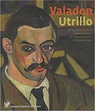 Valadon - Utrillo. Au tournant du siècle à Montmartre. De l'impressionnisme à l'école de Paris par Marc Restellini