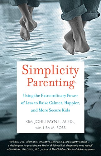 Simplicity Parenting: Using the Extraordinary Power of Less to Raise Calmer, Happier, and More SecureKids cover