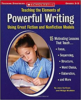 Book Teaching the Elements of Powerful Writing Using Great Fiction and Nonfiction Models: 15 Motivating Lessons That Teach Focus, Sequencing, Structure, Word Choice, Elaboration, and More