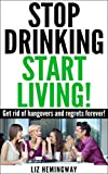 Stop Drinking Start Living!: Get rid of hangovers and regrets forever!