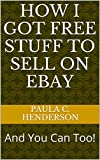 How I Got Free Stuff To Sell On Ebay: And You Can Too!