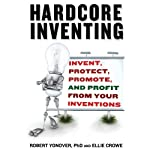 Hardcore Inventing: Invent, Protect, Promote, and Profit From Your Ideas | Robert Yanover,Ellie Crowe