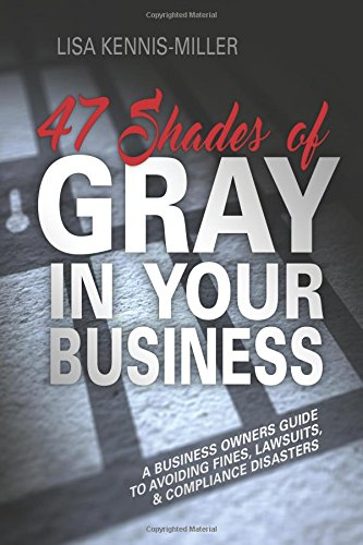 Download 47 Shades of Gray in Your Business: A Business Owners Guide to Avoiding Fines, Lawsuits, and Compliance Disasters PDF