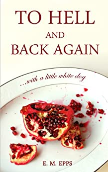 To Hell and Back Again...With a Little White Dog by [Epps, E. M.]