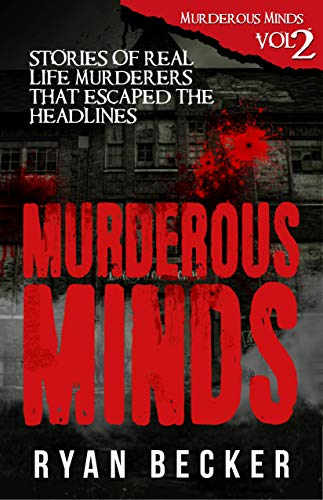 Murderous Minds Volume 2: Stories of Real Life Murderers that Escaped the Headlines by [Becker, Ryan]
