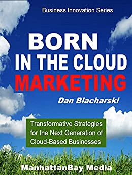 BORN IN THE CLOUD MARKETING: Transformative Strategies for the Next Generation of Cloud-Based Businesses (ManhattanBay Business Innovation Series) by [Blacharski, Dan]