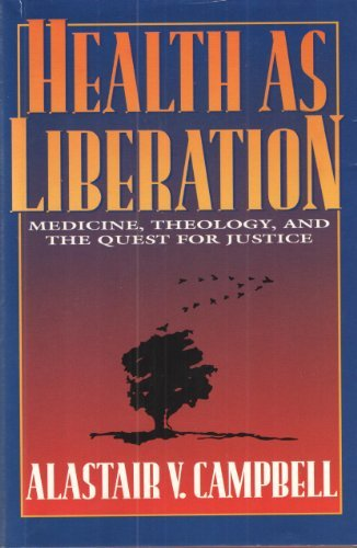 Health As Liberation: Medicine, Theology, and the Quest for Justice by Alastair V. Campbell