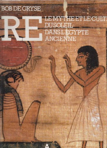 RE, le mythe et le culte du soleil dans l'Egypte ancienne