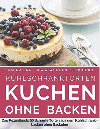 """Kühlschranktorten: Kuchen ohne backen: Das Rezeptbuch - 50 Schnelle Torten aus dem Kühlschrank - backen ohne Backofen - inkl. Bonuskapitel """"Kuchen im Glas"""" (Backen - die besten Rezepte, Band 4)"""