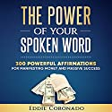 The Power of Your Spoken Word: 300 Powerful Affirmations for Manifesting Money and Massive Success Audiobook by Eddie Coronado Narrated by Russell Stamets
