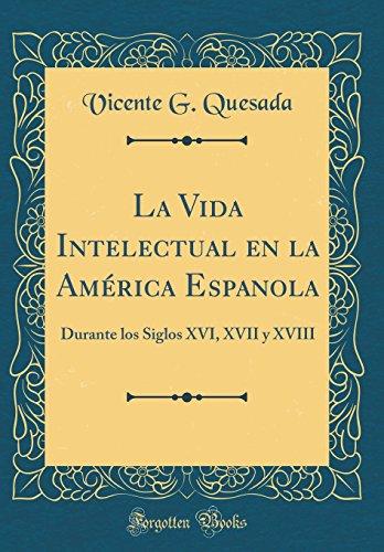 La Vida Intelectual en la América Espanola: Durante los Siglos XVI, XVII y XVIII (Classic Reprint)