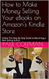 How to Make Money Selling Your eBooks on Amazon's Kindle Store: Follow This Step By Step Guide to Becoming a Best Selling Author