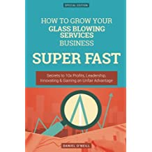 How To Grow Your Glass Blowing Services Business SUPER FAST: Secrets to 10x Profits, Leadership, Innovation & Gaining an Unfair Advantage