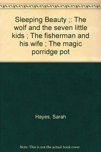 Sleeping Beauty ;: The wolf and the seven little kids ; The fisherman and his wife ; The magic porridge pot