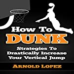 How to Dunk: Strategies to Drastically Increase Your Vertical Jump | Arnold Lopez