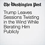 Trump Leaves Sessions Twisting in the Wind While Berating Him Publicly | Sari Horwitz, Matt Zapotosky and Robert Costa