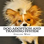 Dog Adoption and Training System: The Dog Adoption and Training System Is a Brand New Training Course Created by Dog Experts for Dog Lovers | Collins West