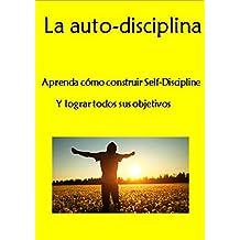 La auto-disciplina: Aprenda cómo construir Self-Discipline Y lograr todos sus objetivos (La gestión del tiempo, la fuerza de voluntad, la dureza mental. mentalidad positiva) (Spanish Edition)