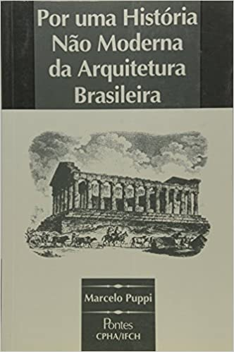 Por Uma História Não Moderna Da Arquitetura Brasil Marcelo Puppi
