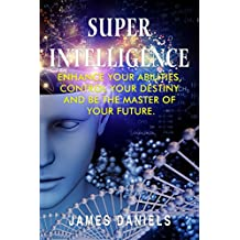 Superintelligence: Enhance your abilities, control your destiny and be the master of your future