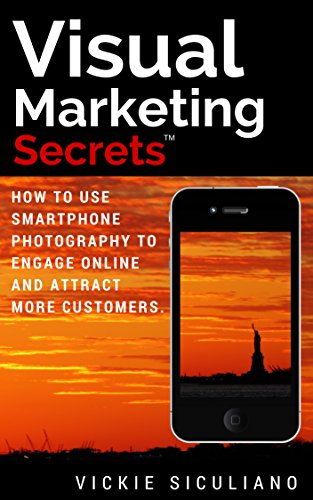 Visual Marketing Secrets: How To Use Smartphone Photography To Engage Online And Attract More Customers