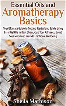 Essential Oils and Aromatherapy Basics: Your Ultimate Guide to Getting Started and Safely Using Essential Oils to Beat Stress, Cure Your Ailments, Boost ... Wellbeing (Essential Oils Guides Book 1) by [Mathison, Sheila]