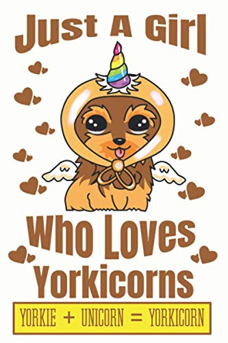 Adorable Yorkie - Just A Girl Who Loves Yorkicorns Yorkie + Unicorn + Yorkicorn: Adorable Yorkie Puppy Lovers Journal For Girls Of All Ages Convenient Size 6 by 9 With Adorable Illustrations Inside
