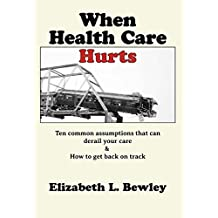 When Health Care Hurts: Ten common assumptions that can derail your care and how to get back on track
