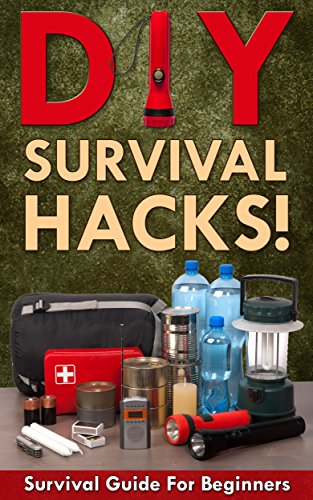 DIY Survival Hacks! Survival Guide for Beginners: How to Survive A Disaster By Using Easy Household DIY Techniques (How to survive a disaster, survival guide, zombie survival guide