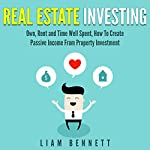 Real Estate Investing: Own, Rent and Time Well Spent, How to Create Passive Income from Property Investment | Liam Bennett