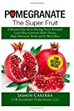 Pomegranate - the Super Fruit. a Thousand Year Secret Healing Power Revealed!, Jasmin Carerra, 1492857904