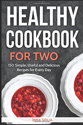 Healthy Cookbook for Two: 150 Simple, Useful and Delicious Recipes for Every Day by Inna Volia