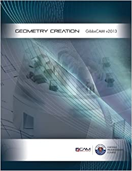 GibbsCAM 2013 Geometry Creation Textbook: CAM Solutions