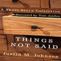Things Not Said: A Short Story Collection: Ten Thousand Words or Less Audiobook by Justin M. Johnson Narrated by Tom Jordan
