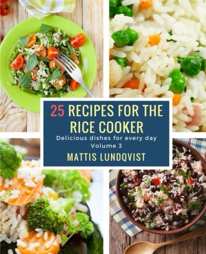 25 recipes for the rice cooker: Delicious dishes for every day (Volume 3) by Mattis Lundqvist