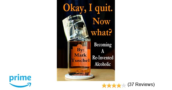 Okay, I quit. Now what? Becoming a Re-Invented Alcoholic: Mark A ...