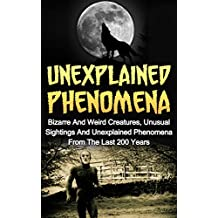 Unexplained Phenomena: Bizarre And Weird Creatures, Unusual Sightings And Unexplained Phenomena From The Last 200 Years (Bizarre True Stories, True Ghost Stories And Hauntings, True Paranormal)