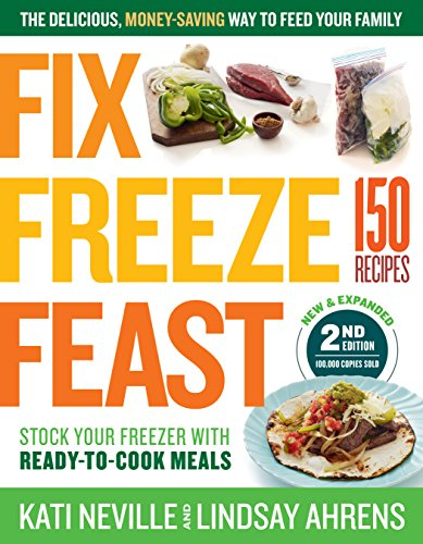 Fix, Freeze, Feast, 2nd Edition: The Delicious, Money-Saving Way to Feed Your Family; Stock Your Freezer with Ready-to-Cook Meals; 150 Recipes by Kati Neville, Lindsay Ahrens