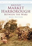Around Market Harborough Between the Wars, Mike Hutton, 0752449656