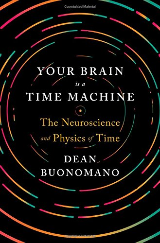 Your Brain Is a Time Machine: The Neuroscience and Physics of Time [Dean Buonomano] (Tapa Dura)