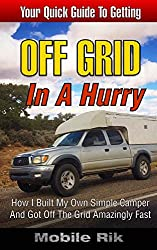 Off Grid In A Hurry: How I Built My Own Simple Camper And Got Off The Grid Amazingly Fast