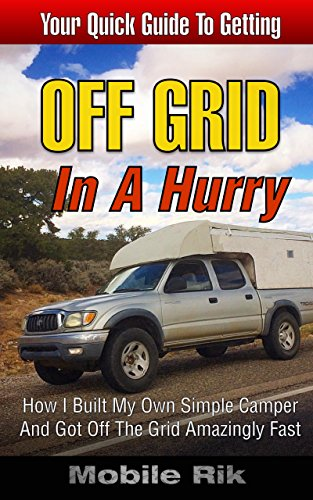 Off Grid In A Hurry: How I Built My Own Simple Camper And Got Off The Grid Amazingly Fast (Mobile Home Living)