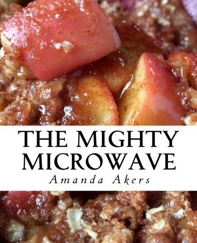 The Mighty Microwave: 60 Recipes Ready Fast by Amanda Akers