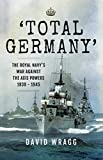 'Total Germany' : The Royal Navy' War Against the Axis Powers 1939-1945
