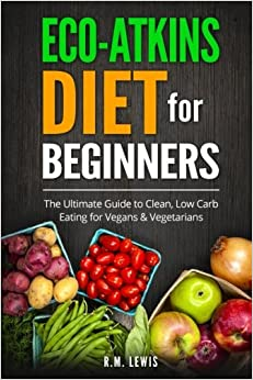 Eco-Atkins Diet Beginner's Guide and Cookbook: Eco-Atkins for Beginners with Action Plan: The Ultimate Guide to Clean, Low Carb Eating for Vegans & Vegetarians