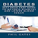 Diabetes: Best Drug Free Guide to Reverse Diabetes and Lower Blood Sugar Audiobook by Phil Gates Narrated by Christine Chen